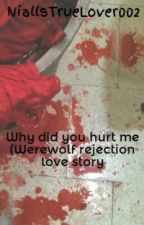 Why did you hurt me (Werewolf rejection love story) by NiallsTrueLover002