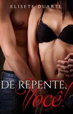 DE REPENTE, VOCÊ! - LIVRO 1 by EliseteDuarte