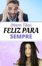Nem Tão Feliz Para Sempre by EscritoraThainaraB
