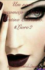 Um novo recomeço - Saga: Destino Estranho. #Livro2 by BeuPaodeQueijo
