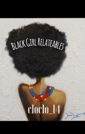 Black Girl Relateables  by cloclo_14