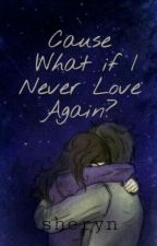 Cause What If I Never Love Again ? by rynnn7