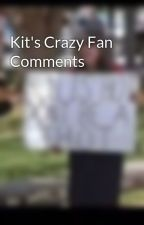 Kit's Crazy Fan Comments by RingLeader_Robin