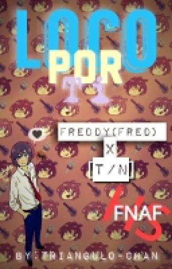 Loco Por Ti~ | Freddy(Fred) × [T/N] | [FNAFHS]
