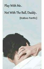 · Play With Me... Not With The Ball, Daddy · [Kaisoo Bg FanFic] by NikkiChan495