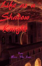 Life as a Shadow Knight ~COMPLETE~ by Im_That_MCD_Fangirl_