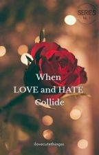 When LOVE and HATE Collide. (Series No.1) by ilovecutethingss