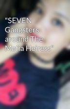 """SEVEN Gangsters around The Mafia Heiress"" by RaylynManuel"