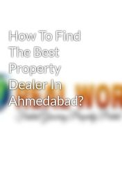 How To Find The Best Property Dealer In Ahmedabad? by realworldproperty