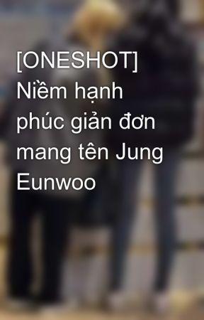 [ONESHOT] Niềm hạnh phúc giản đơn mang tên Jung Eunwoo by Moon_NT