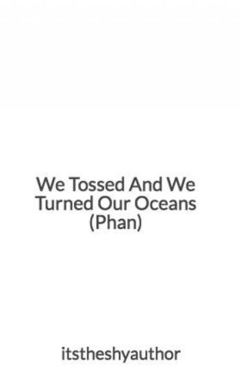 We Tossed And We Turned Our Oceans (Phan)