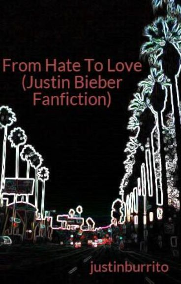 From Hate To Love (Justin Bieber Fanfiction)