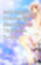 [MA] Người Vợ Xinh Đẹp Và Đáng Yêu Của Tôi [Shortfic Yunjae] by ShikiYunmi