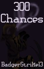 300 Chances {THIS IS A FIRST DRAFT! IT WILL BE CHANGED AND EDITED A LOT!} by Badgerstrike13