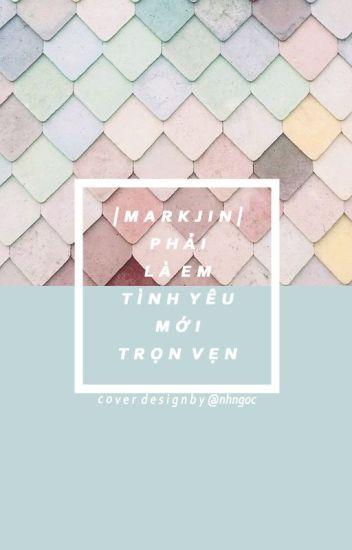 [Edit|CV] [MarkJin] Phải là em, tình yêu mới trọn vẹn