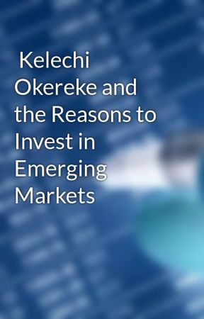 Kelechi Okereke and the Reasons to Invest in Emerging Markets by kelechiokereke
