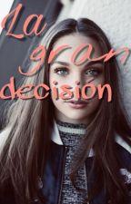 LA GRAN DECISIÓN  by zieglerqueen1