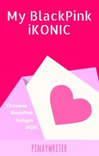 My Black Pink iKONic (Black Pink x iKON) by PinaywriterChoi