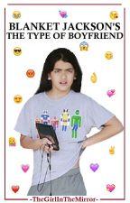 Blanket Jackson's The Type of Boyfriend by -TheGirlInTheMirror-