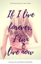 If I live forever, I can live now by seasidewhispers