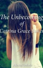 The Unbecoming of Catrina Grace Baker by yagirlalexa