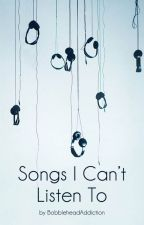 Songs I Can't Listen To by BobbleheadAddiction