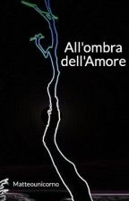 All'ombra dell'Amore by Matteounicorno