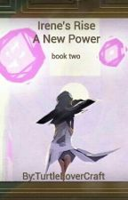 Irene's Rise, A New Power {Book 2} by TurtleLoverCraft