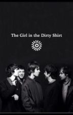 The Girl in the Dirty Shirt; an Oasis fanfic by highflyingmadcap