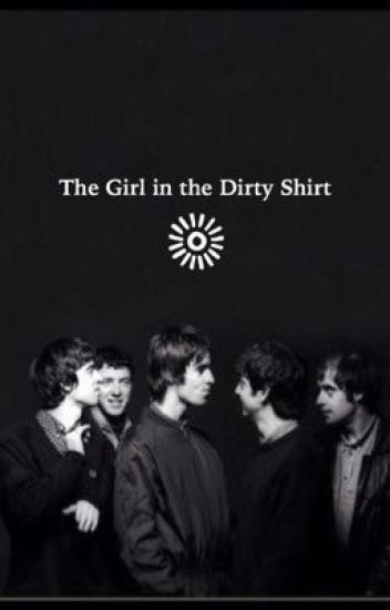 The Girl in the Dirty Shirt; an Oasis fanfic