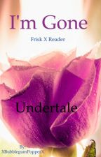 I'm gone ~Undertale Frisk X Reader by XBubblegumPopperX