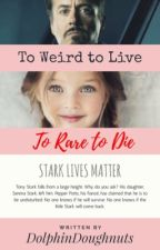 To Weird to Live, To Rare to Die (Book 1) (Tony Starks Daughter) (COMPLETED) by DolphinDoughnuts