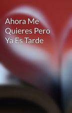 Ahora Me Quieres Pero Ya Es Tarde by Cristida57