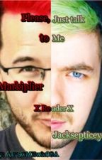 Please, just talk to me (Markiplier x Reader x Jacksepticeye) by AWSOMEwh69A