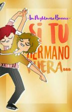 Si Tu Hermano Fuera... |FNAFHS| by -ImNightmareBonnie-