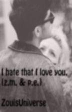 I Hate That I Love You. | {z.m. & p.e.} by ZouisUniverse