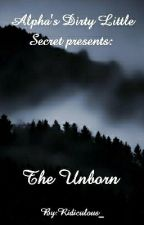Alpha's Dirty Little Secret Presents: The Unborn  by Ridiculous_