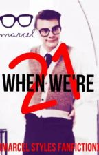When we're 21 (Marcel Styles Fanfiction) by zoewinchester90