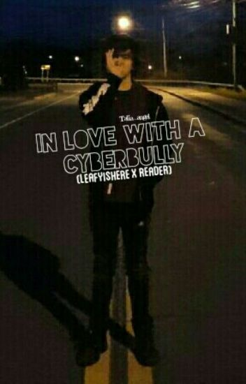 In love with a cyberbully (LeafyIsHere X reader)