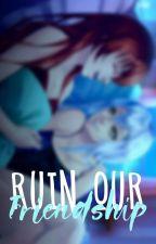 Ruin Our Friendship by -misteryxchan