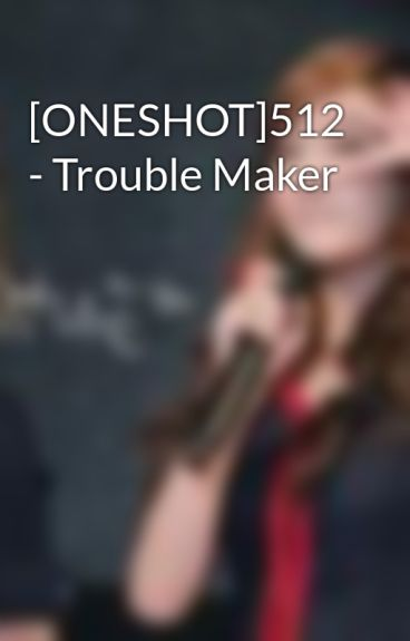 [ONESHOT]512 - Trouble Maker by Junhnie