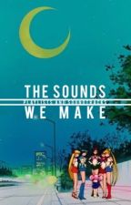 THE SOUNDS WE MAKE by rightyaphrodite