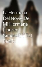 La Hermana Del Novio De Mi Hermana (Lauren Cimorelli Y Tu) Fanfic by Candelacim2004