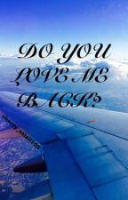 Do You Love Me Back? by sadgirl0badgirl