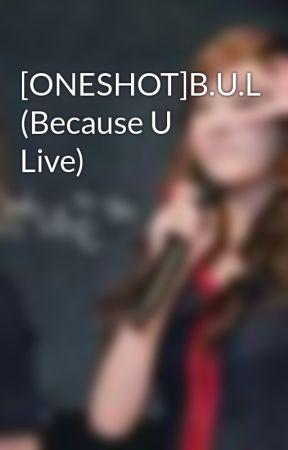 [ONESHOT]B.U.L (Because U Live) by Junhnie