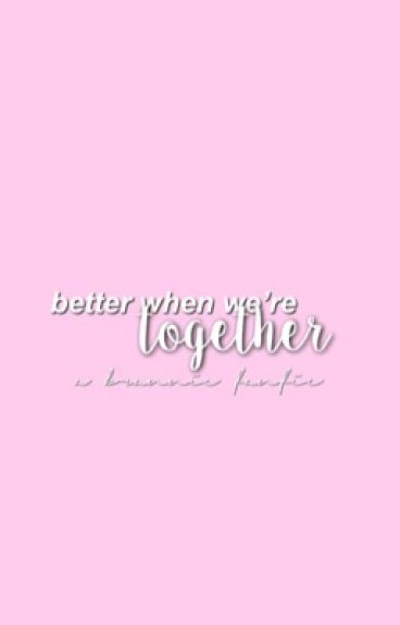 Better When We're Together [FINSIHED]