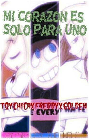 Mi Corazon Es Solo Para Uno...(ToyChicaxFreddyxGolden)