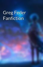Greg Feder Fanfiction  by Sad_Wild_Girl_0125