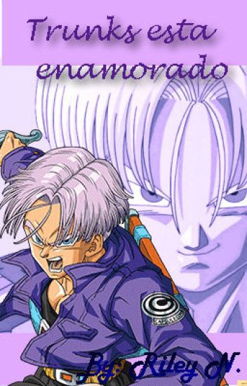 ♥ Trunks esta enamorado (trunks y tu ) ♥