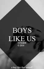 BOYS LIKE US by iwritealott